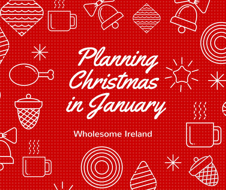 Why I'm Planning Christmas In January - Wholesome Ireland